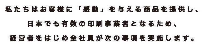 私たちはお客様に「感動」を与える商品を提供し、日本でも有数の印刷事業者となるため、経営者をはじめ全社員が次の事項を実施します。